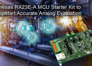 Renesas Introduces RX23E-A MCU Starter Kit to Jumpstart Accurate Analog Evaluation for Industrial Automation and Measurement Equipment