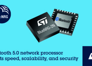 STMicroelectronics Reveals BlueNRG-2N Network Processor Combining Convenience and Scalability, with Bluetooth® 5.0 Features and Security