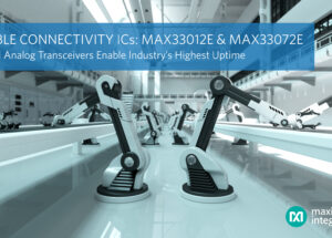 Maxim Integrated's Essential Analog Transceivers Deliver Reliable Connectivity and Industry's Highest Uptime for Industrial Networks Via Enhanced Fault Detection and Operation Range